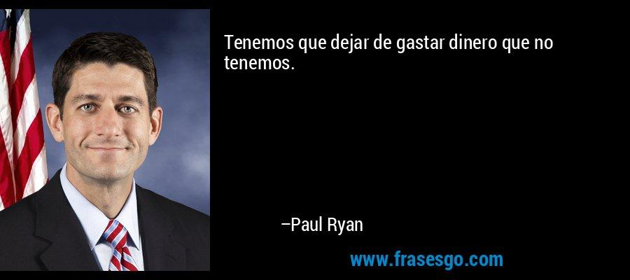 Tenemos que dejar de gastar dinero que no tenemos. – Paul Ryan