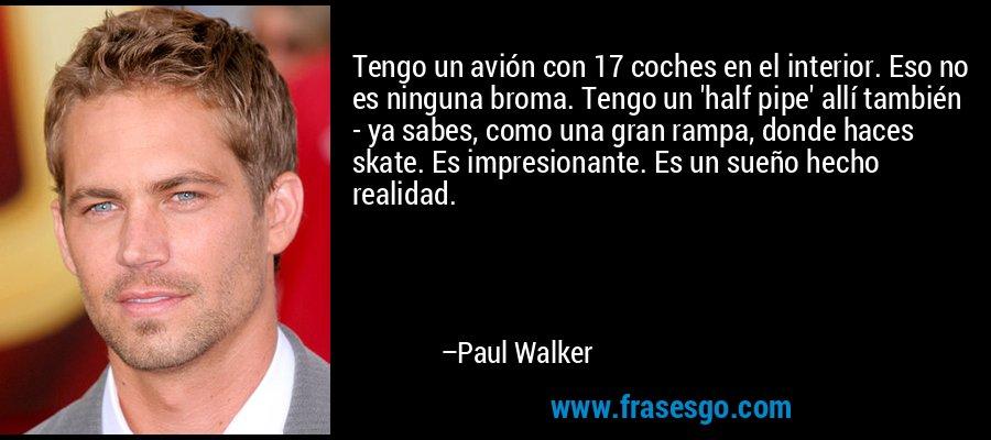 Tengo un avión con 17 coches en el interior. Eso no es ninguna broma. Tengo un 'half pipe' allí también - ya sabes, como una gran rampa, donde haces skate. Es impresionante. Es un sueño hecho realidad. – Paul Walker