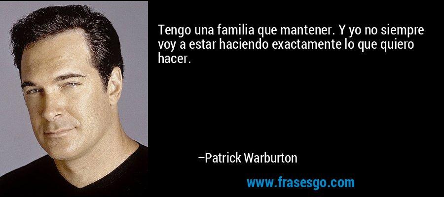 Tengo una familia que mantener. Y yo no siempre voy a estar haciendo exactamente lo que quiero hacer. – Patrick Warburton