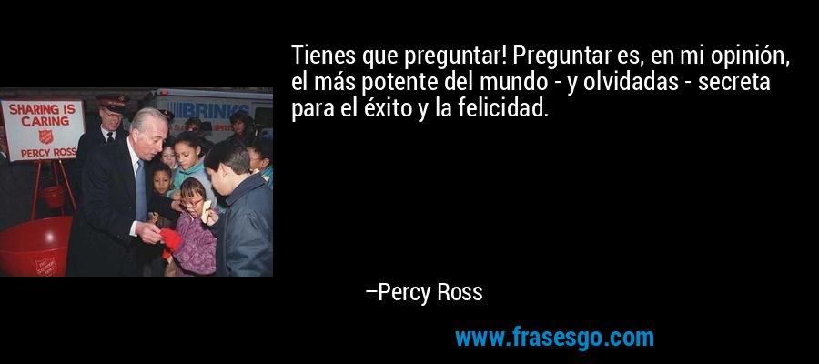 Tienes que preguntar! Preguntar es, en mi opinión, el más potente del mundo - y olvidadas - secreta para el éxito y la felicidad. – Percy Ross