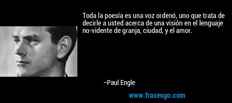 Toda la poesía es una voz ordenó, uno que trata de decirle a usted acerca de una visión en el lenguaje no-vidente de granja, ciudad, y el amor. – Paul Engle