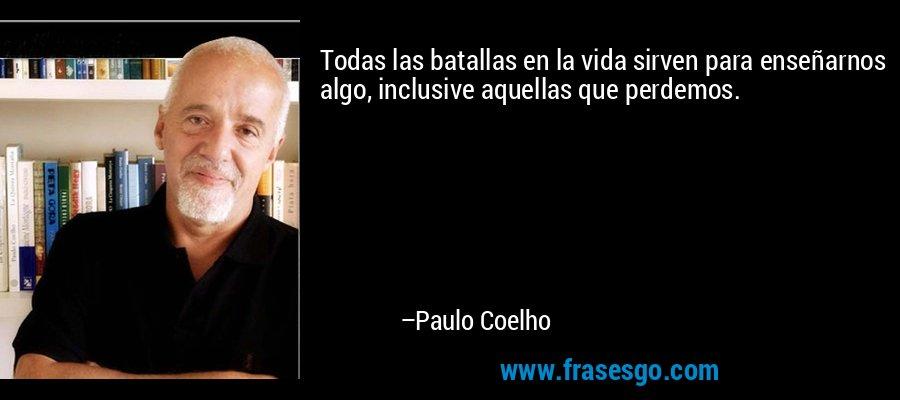Todas las batallas en la vida sirven para enseñarnos algo, inclusive aquellas que perdemos. – Paulo Coelho