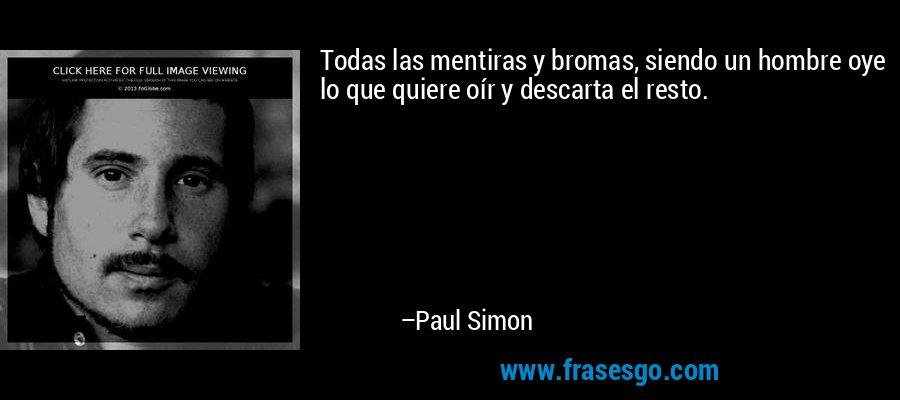 Todas las mentiras y bromas, siendo un hombre oye lo que quiere oír y descarta el resto. – Paul Simon