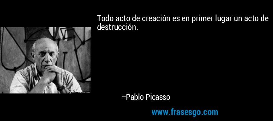 Todo acto de creación es en primer lugar un acto de destrucción. – Pablo Picasso