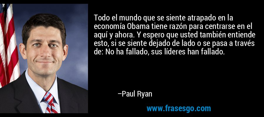 Todo el mundo que se siente atrapado en la economía Obama tiene razón para centrarse en el aquí y ahora. Y espero que usted también entiende esto, si se siente dejado de lado o se pasa a través de: No ha fallado, sus líderes han fallado. – Paul Ryan