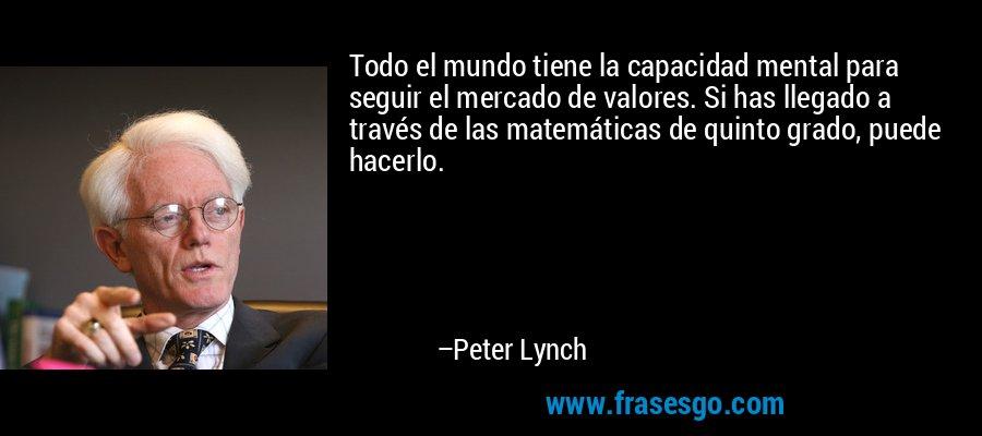 Todo el mundo tiene la capacidad mental para seguir el mercado de valores. Si has llegado a través de las matemáticas de quinto grado, puede hacerlo. – Peter Lynch