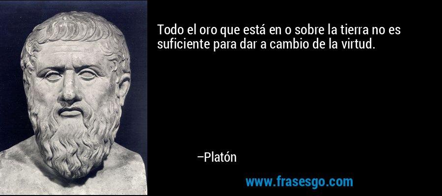 Todo el oro que está en o sobre la tierra no es suficiente para dar a cambio de la virtud. – Platón