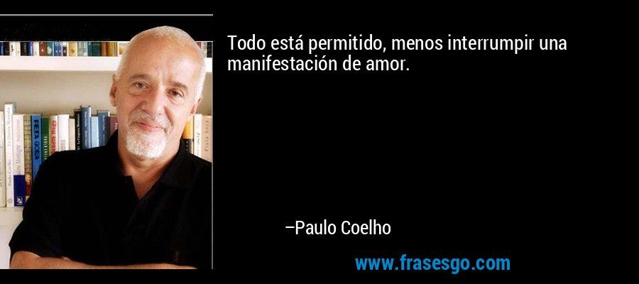 Todo está permitido, menos interrumpir una manifestación de amor. – Paulo Coelho