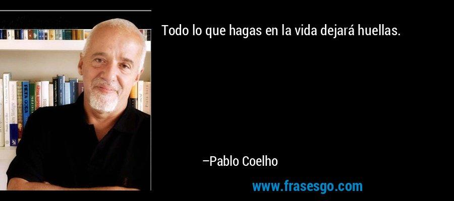 Todo lo que hagas en la vida dejará huellas. – Pablo Coelho