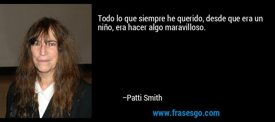 Todo lo que siempre he querido, desde que era un niño, era hacer algo maravilloso. – Patti Smith