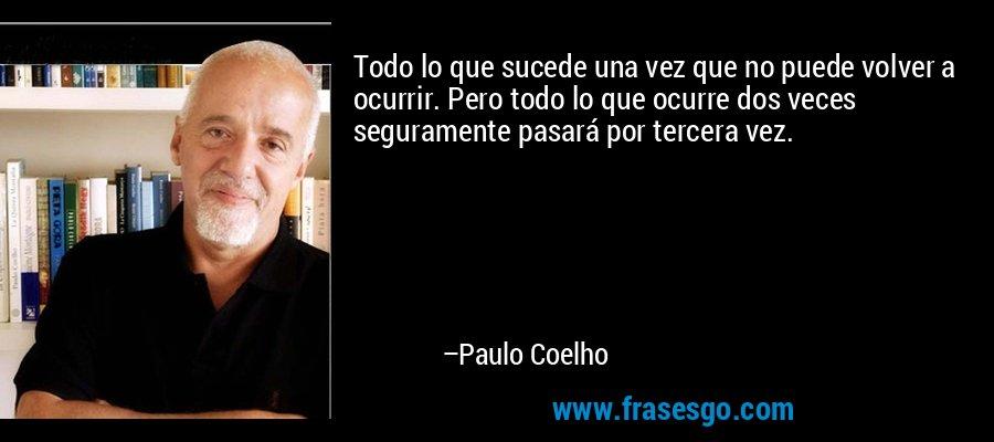 Todo lo que sucede una vez que no puede volver a ocurrir. Pero todo lo que ocurre dos veces seguramente pasará por tercera vez. – Paulo Coelho
