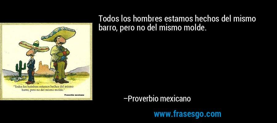 Todos los hombres estamos hechos del mismo barro, pero no del mismo molde. – Proverbio mexicano