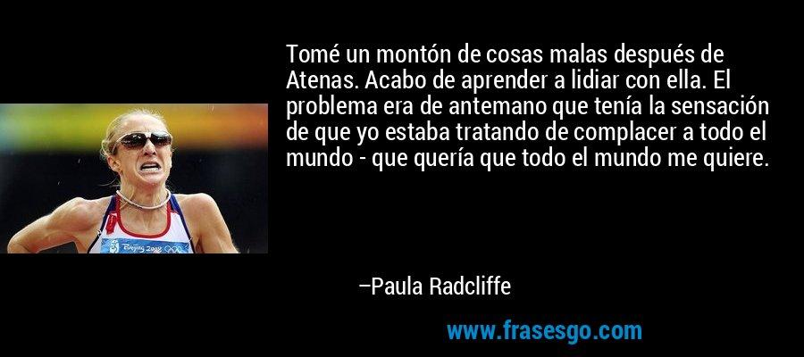 Tomé un montón de cosas malas después de Atenas. Acabo de aprender a lidiar con ella. El problema era de antemano que tenía la sensación de que yo estaba tratando de complacer a todo el mundo - que quería que todo el mundo me quiere. – Paula Radcliffe