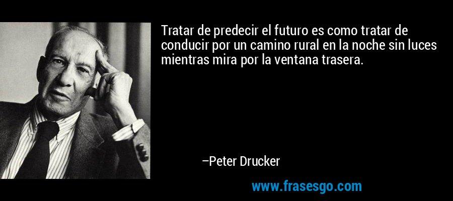 Tratar de predecir el futuro es como tratar de conducir por un camino rural en la noche sin luces mientras mira por la ventana trasera. – Peter Drucker