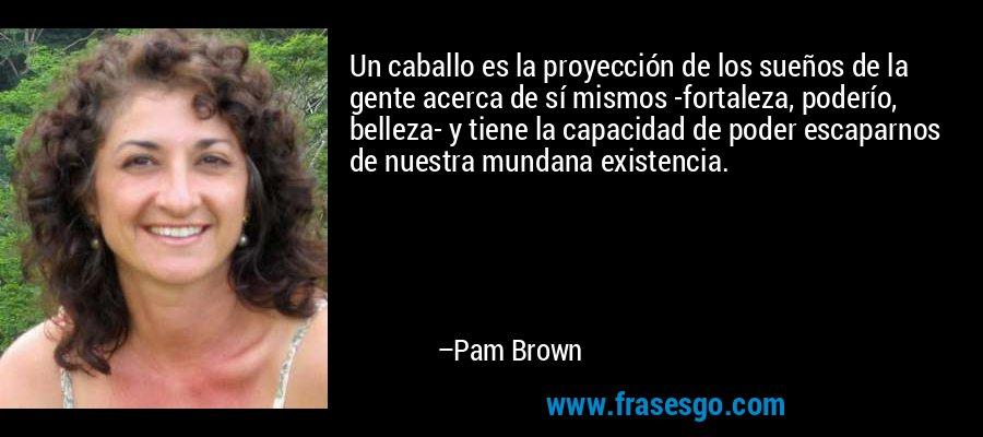 Un caballo es la proyección de los sueños de la gente acerca de sí mismos -fortaleza, poderío, belleza- y tiene la capacidad de poder escaparnos de nuestra mundana existencia. – Pam Brown