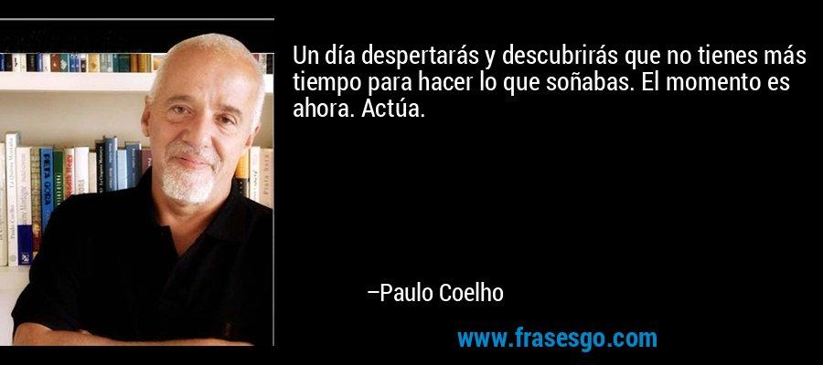 Un día despertarás y descubrirás que no tienes más tiempo para hacer lo que soñabas. El momento es ahora. Actúa. – Paulo Coelho