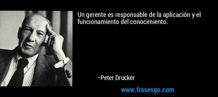Un gerente es responsable de la aplicación y el funcionamiento del conocimiento. – Peter Drucker