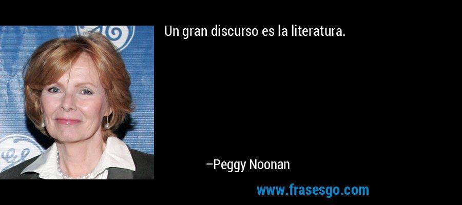 Un gran discurso es la literatura. – Peggy Noonan