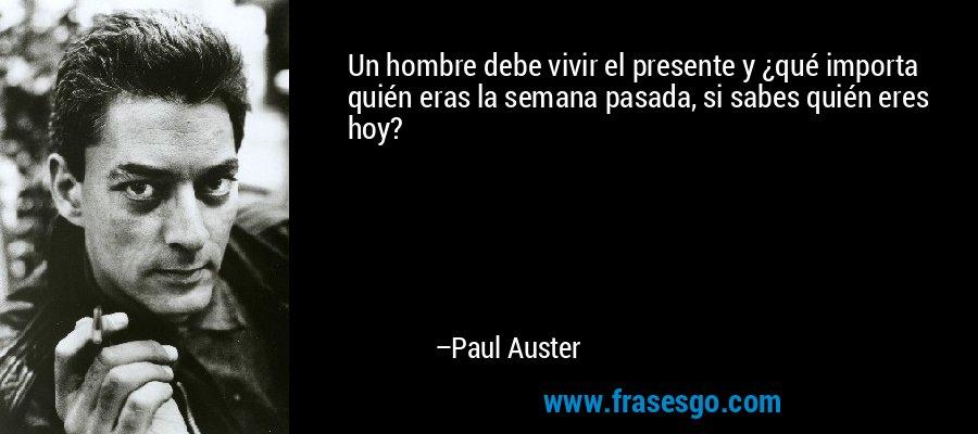 Un hombre debe vivir el presente y ¿qué importa quién eras la semana pasada, si sabes quién eres hoy? – Paul Auster