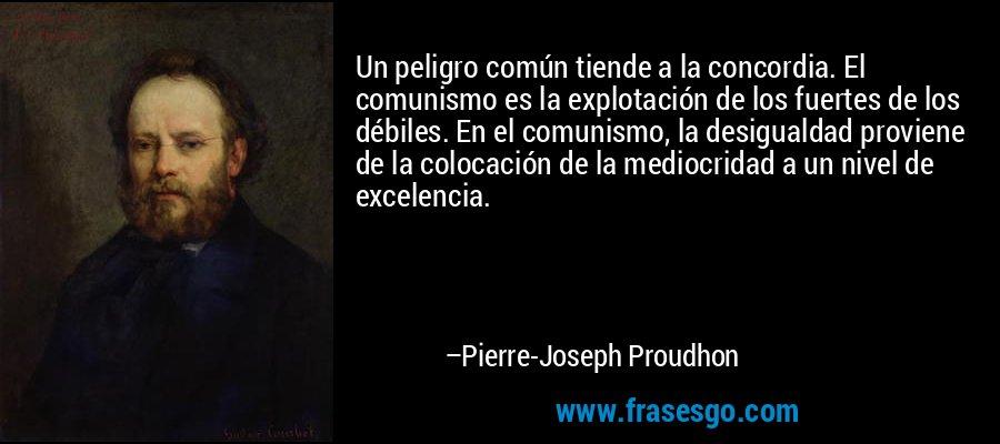 Un peligro común tiende a la concordia. El comunismo es la explotación de los fuertes de los débiles. En el comunismo, la desigualdad proviene de la colocación de la mediocridad a un nivel de excelencia. – Pierre-Joseph Proudhon