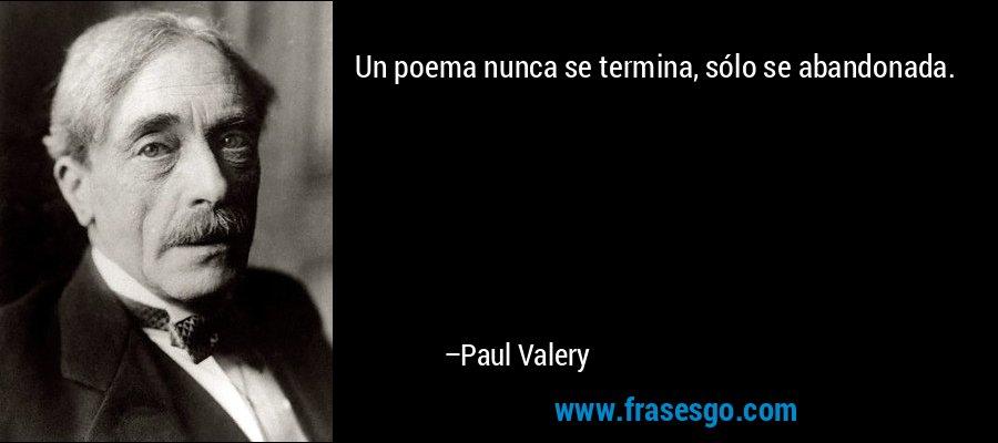 Un poema nunca se termina, sólo se abandonada. – Paul Valery