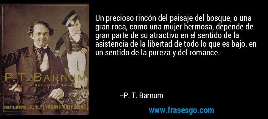 Un precioso rincón del paisaje del bosque, o una gran roca, como una mujer hermosa, depende de gran parte de su atractivo en el sentido de la asistencia de la libertad de todo lo que es bajo, en un sentido de la pureza y del romance. – P. T. Barnum
