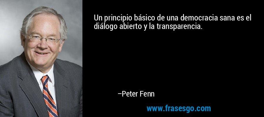 Un principio básico de una democracia sana es el diálogo abi... - Peter Fenn
