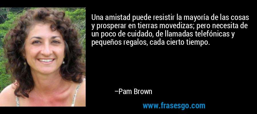 Una amistad puede resistir la mayoría de las cosas y prosperar en tierras movedizas; pero necesita de un poco de cuidado, de llamadas telefónicas y pequeños regalos, cada cierto tiempo. – Pam Brown