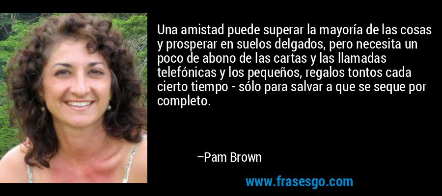 Una amistad puede superar la mayoría de las cosas y prosperar en suelos delgados, pero necesita un poco de abono de las cartas y las llamadas telefónicas y los pequeños, regalos tontos cada cierto tiempo - sólo para salvar a que se seque por completo. – Pam Brown