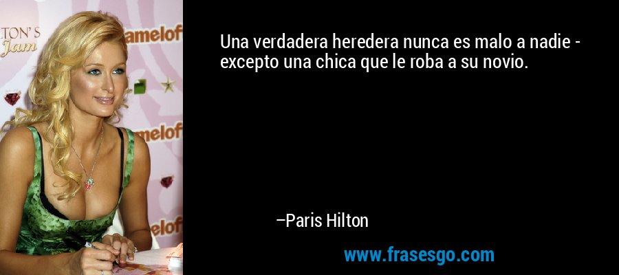 Una verdadera heredera nunca es malo a nadie - excepto una chica que le roba a su novio. – Paris Hilton