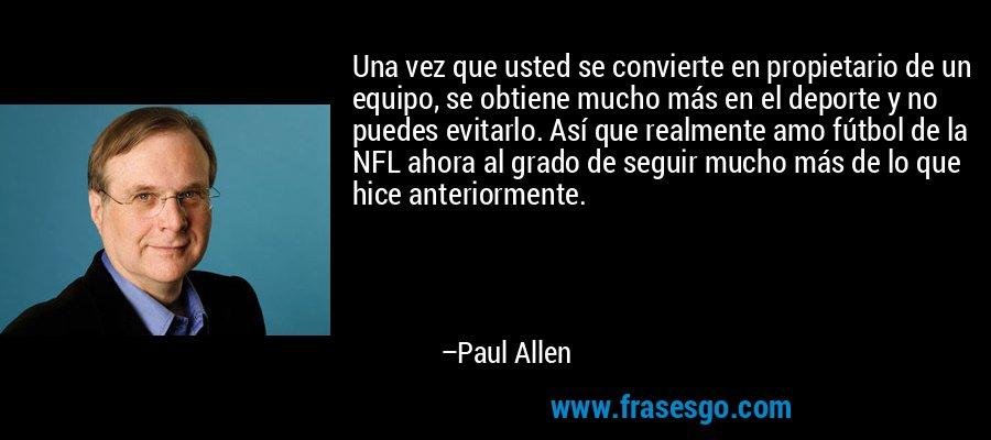 Una vez que usted se convierte en propietario de un equipo, se obtiene mucho más en el deporte y no puedes evitarlo. Así que realmente amo fútbol de la NFL ahora al grado de seguir mucho más de lo que hice anteriormente. – Paul Allen