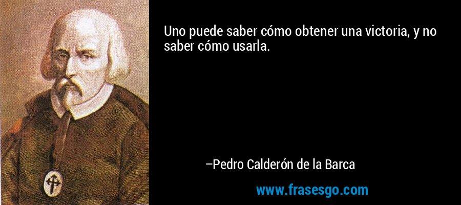 Uno puede saber cómo obtener una victoria, y no saber cómo usarla. – Pedro Calderón de la Barca