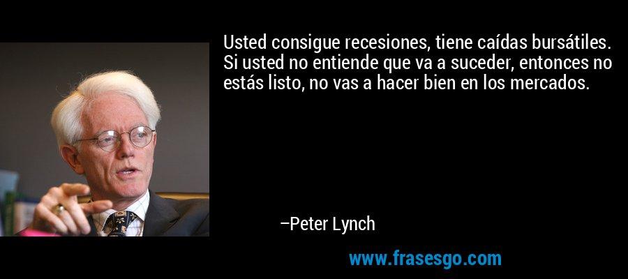 Usted consigue recesiones, tiene caídas bursátiles. Si usted no entiende que va a suceder, entonces no estás listo, no vas a hacer bien en los mercados. – Peter Lynch