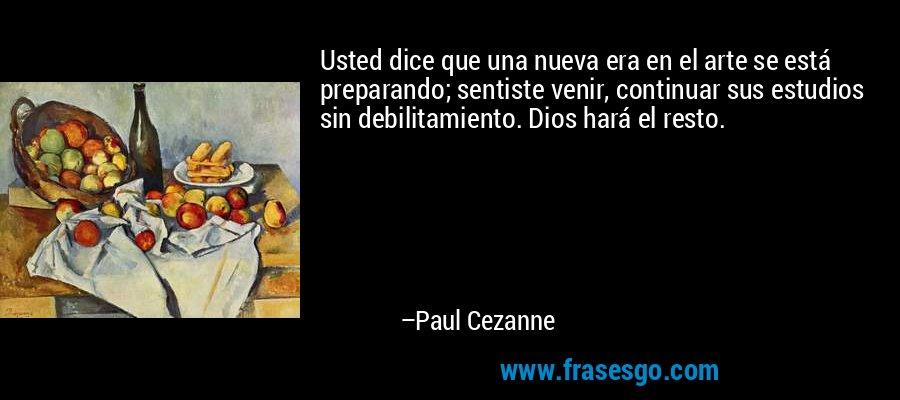 Usted dice que una nueva era en el arte se está preparando; sentiste venir, continuar sus estudios sin debilitamiento. Dios hará el resto. – Paul Cezanne