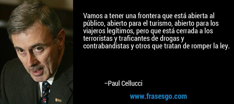Vamos a tener una frontera que está abierta al público, abierto para el turismo, abierto para los viajeros legítimos, pero que está cerrada a los terroristas y traficantes de drogas y contrabandistas y otros que tratan de romper la ley. – Paul Cellucci