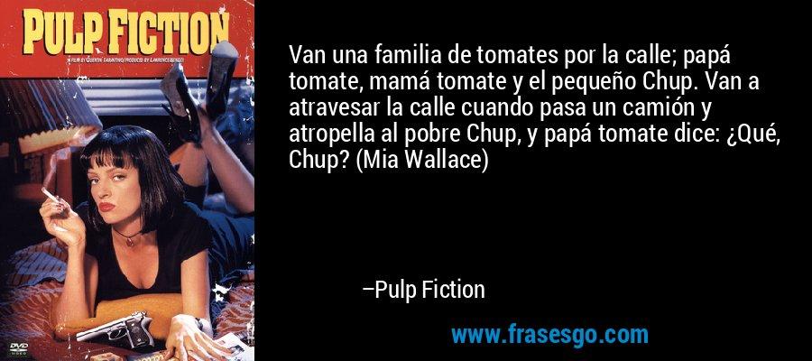 Van una familia de tomates por la calle; papá tomate, mamá tomate y el pequeño Chup. Van a atravesar la calle cuando pasa un camión y atropella al pobre Chup, y papá tomate dice: ¿Qué, Chup? (Mia Wallace) – Pulp Fiction