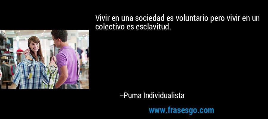 Vivir en una sociedad es voluntario pero vivir en un colectivo es esclavitud. – Puma Individualista