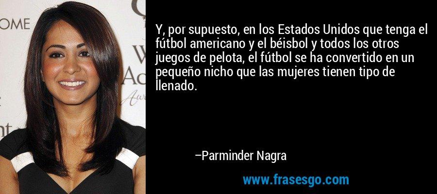Y, por supuesto, en los Estados Unidos que tenga el fútbol americano y el béisbol y todos los otros juegos de pelota, el fútbol se ha convertido en un pequeño nicho que las mujeres tienen tipo de llenado. – Parminder Nagra