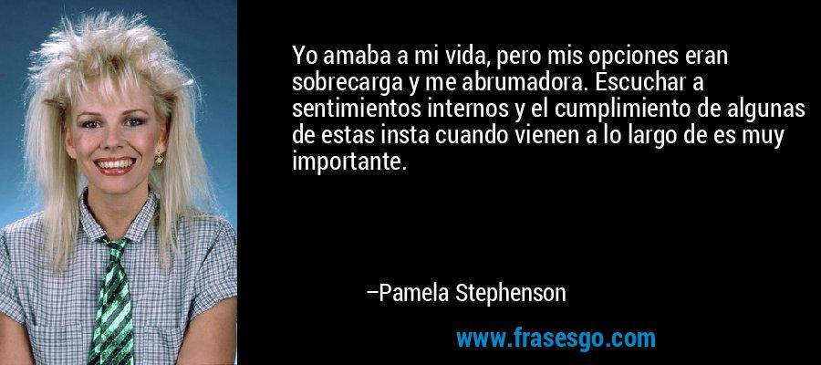 Yo amaba a mi vida, pero mis opciones eran sobrecarga y me abrumadora. Escuchar a sentimientos internos y el cumplimiento de algunas de estas insta cuando vienen a lo largo de es muy importante. – Pamela Stephenson