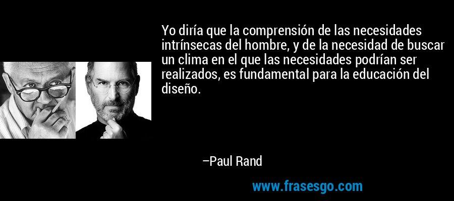 Yo diría que la comprensión de las necesidades intrínsecas del hombre, y de la necesidad de buscar un clima en el que las necesidades podrían ser realizados, es fundamental para la educación del diseño. – Paul Rand
