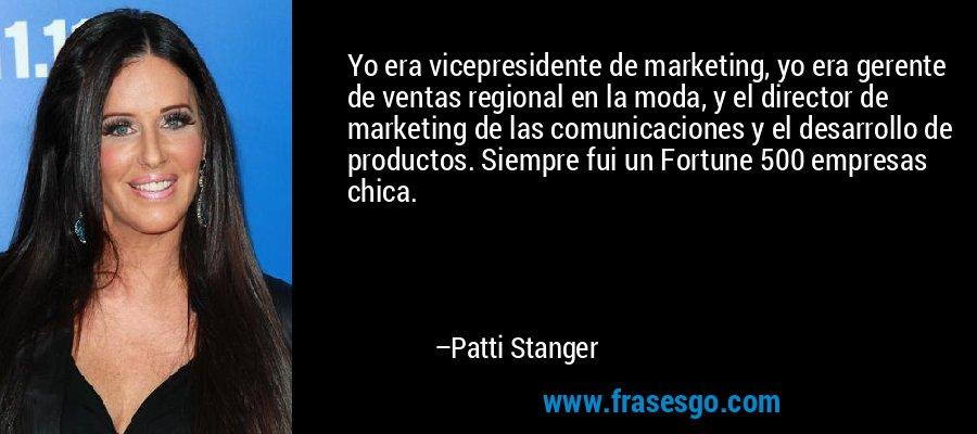 Yo era vicepresidente de marketing, yo era gerente de ventas regional en la moda, y el director de marketing de las comunicaciones y el desarrollo de productos. Siempre fui un Fortune 500 empresas chica. – Patti Stanger