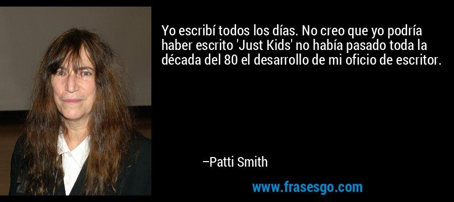 Yo escribí todos los días. No creo que yo podría haber escrito 'Just Kids' no había pasado toda la década del 80 el desarrollo de mi oficio de escritor. – Patti Smith