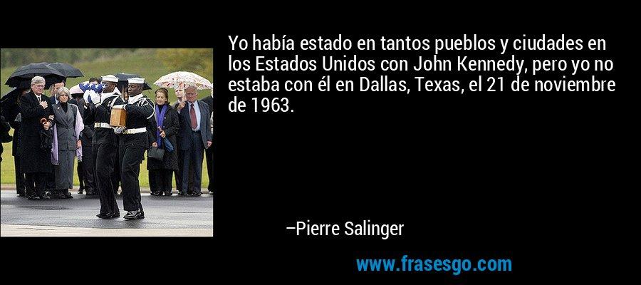 Yo había estado en tantos pueblos y ciudades en los Estados Unidos con John Kennedy, pero yo no estaba con él en Dallas, Texas, el 21 de noviembre de 1963. – Pierre Salinger