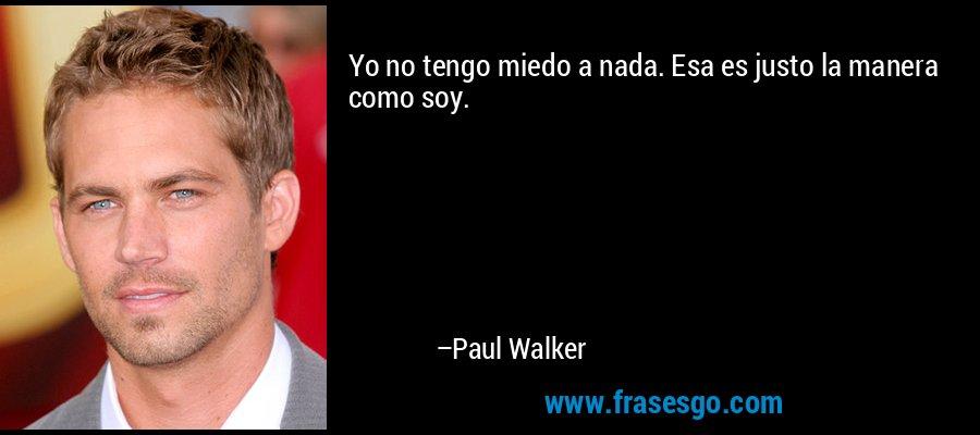 Yo no tengo miedo a nada. Esa es justo la manera como soy. – Paul Walker