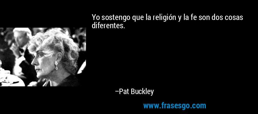 Yo sostengo que la religión y la fe son dos cosas diferentes. – Pat Buckley