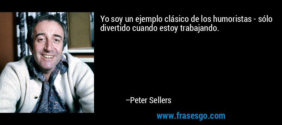 Yo soy un ejemplo clásico de los humoristas - sólo divertido cuando estoy trabajando. – Peter Sellers