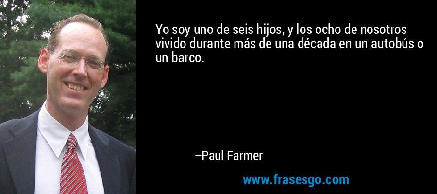 Yo soy uno de seis hijos, y los ocho de nosotros vivido durante más de una década en un autobús o un barco. – Paul Farmer