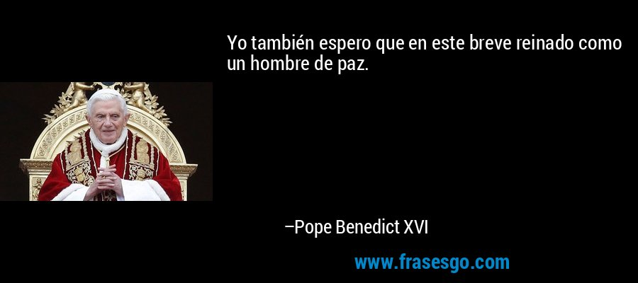 Yo también espero que en este breve reinado como un hombre de paz. – Pope Benedict XVI