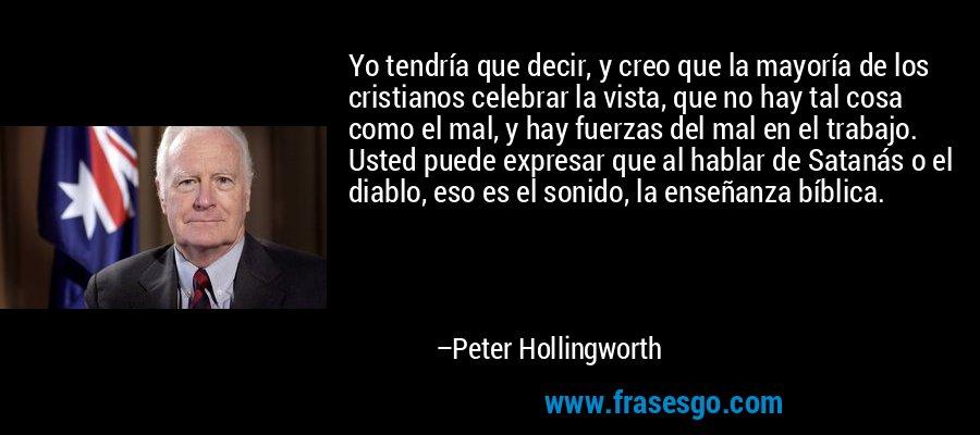 Yo tendría que decir, y creo que la mayoría de los cristianos celebrar la vista, que no hay tal cosa como el mal, y hay fuerzas del mal en el trabajo. Usted puede expresar que al hablar de Satanás o el diablo, eso es el sonido, la enseñanza bíblica. – Peter Hollingworth
