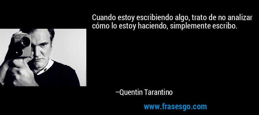 Cuando estoy escribiendo algo, trato de no analizar cómo lo estoy haciendo, simplemente escribo. – Quentin Tarantino